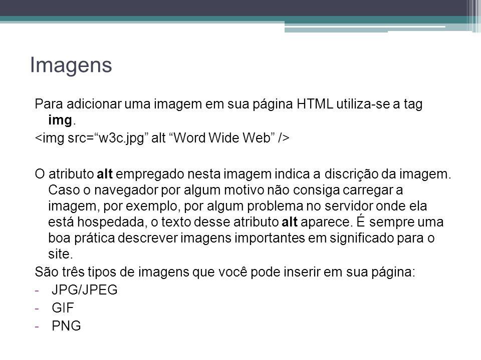 Imagens Para adicionar uma imagem em sua página HTML utiliza-se a tag img. O atributo alt empregado nesta imagem indica a discrição da imagem. Caso o