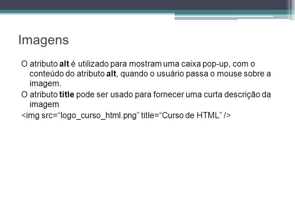 Imagens O atributo alt é utilizado para mostram uma caixa pop-up, com o conteúdo do atributo alt, quando o usuário passa o mouse sobre a imagem.