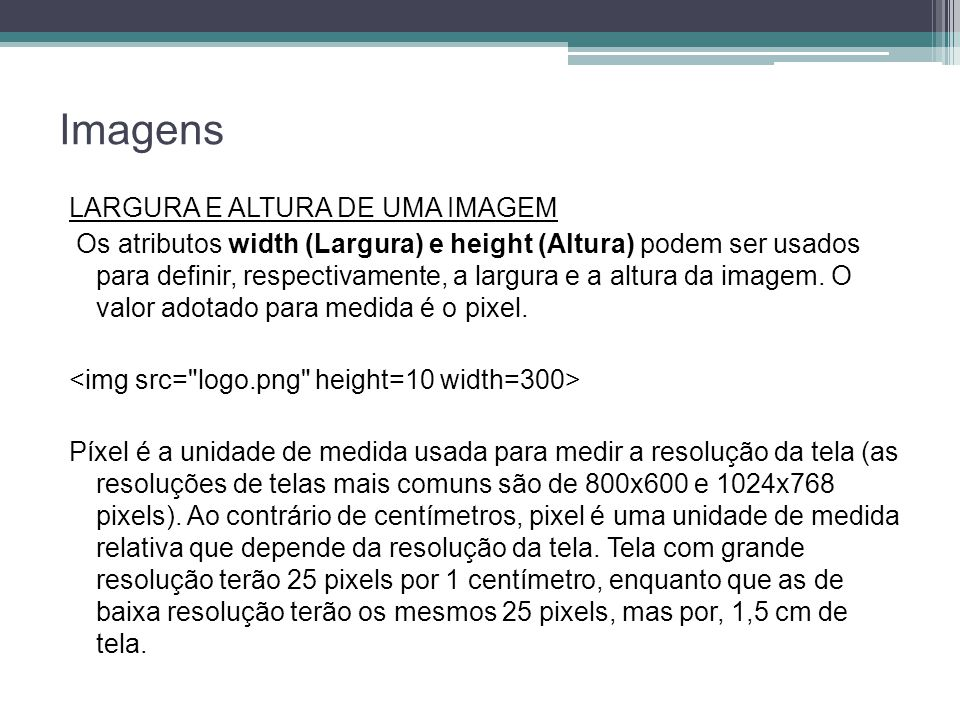Imagens LARGURA E ALTURA DE UMA IMAGEM Os atributos width (Largura) e height (Altura) podem ser usados para definir, respectivamente, a largura e a altura da imagem.