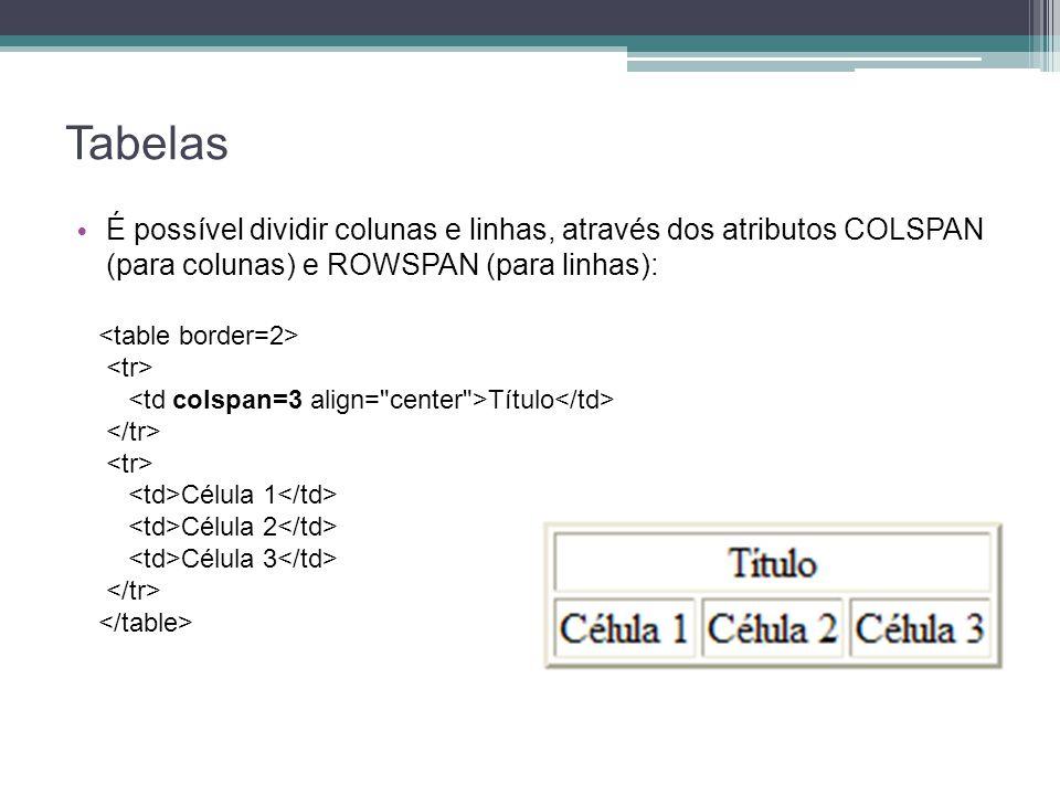 Tabelas É possível dividir colunas e linhas, através dos atributos COLSPAN (para colunas) e ROWSPAN (para linhas): Título Célula 1 Célula 2 Célula 3