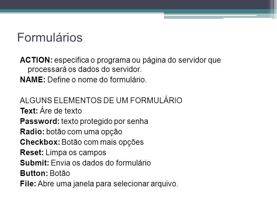 Formulários ACTION: especifica o programa ou página do servidor que processará os dados do servidor.