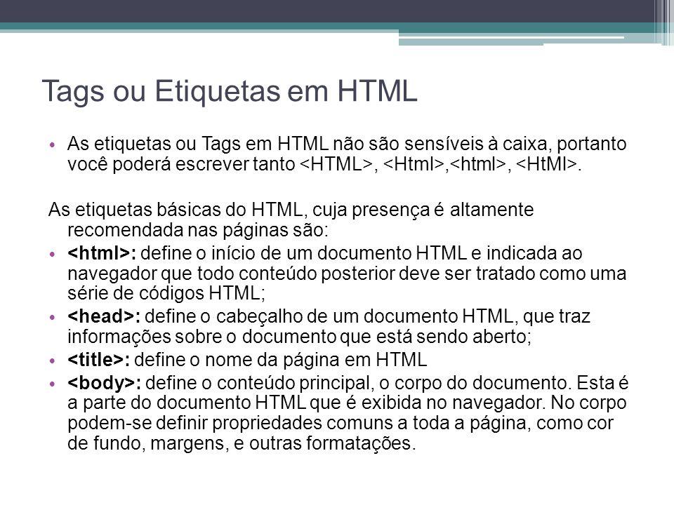 Tags ou Etiquetas em HTML As etiquetas ou Tags em HTML não são sensíveis à caixa, portanto você poderá escrever tanto,,,.