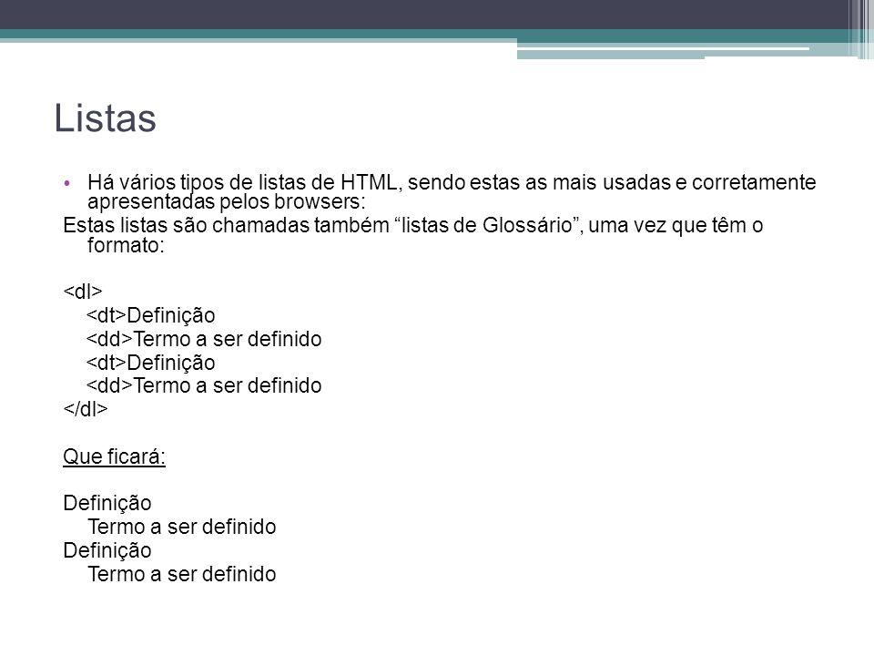 Listas Há vários tipos de listas de HTML, sendo estas as mais usadas e corretamente apresentadas pelos browsers: Estas listas são chamadas também listas de Glossário , uma vez que têm o formato: Definição Termo a ser definido Definição Termo a ser definido Que ficará: Definição Termo a ser definido Definição Termo a ser definido
