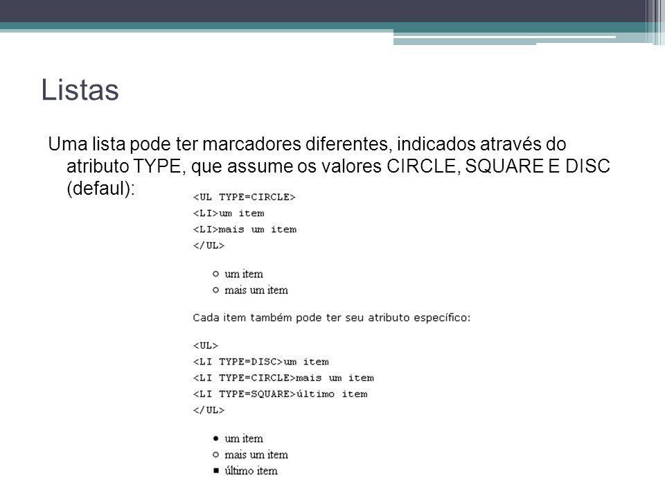 Listas Uma lista pode ter marcadores diferentes, indicados através do atributo TYPE, que assume os valores CIRCLE, SQUARE E DISC (defaul):