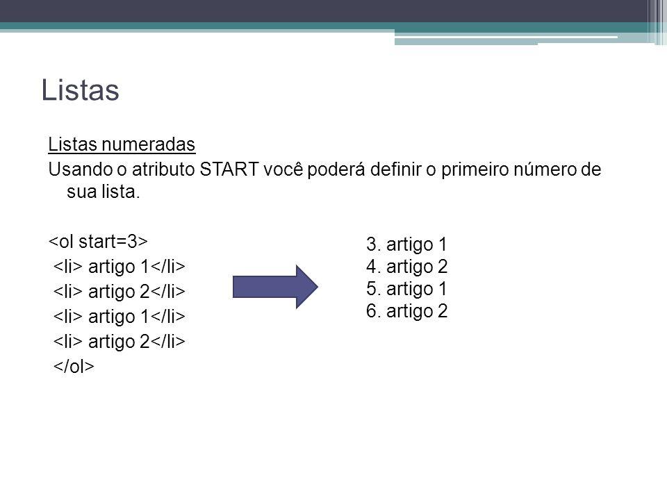 Listas Listas numeradas Usando o atributo START você poderá definir o primeiro número de sua lista. artigo 1 artigo 2 artigo 1 artigo 2 3. artigo 1 4.
