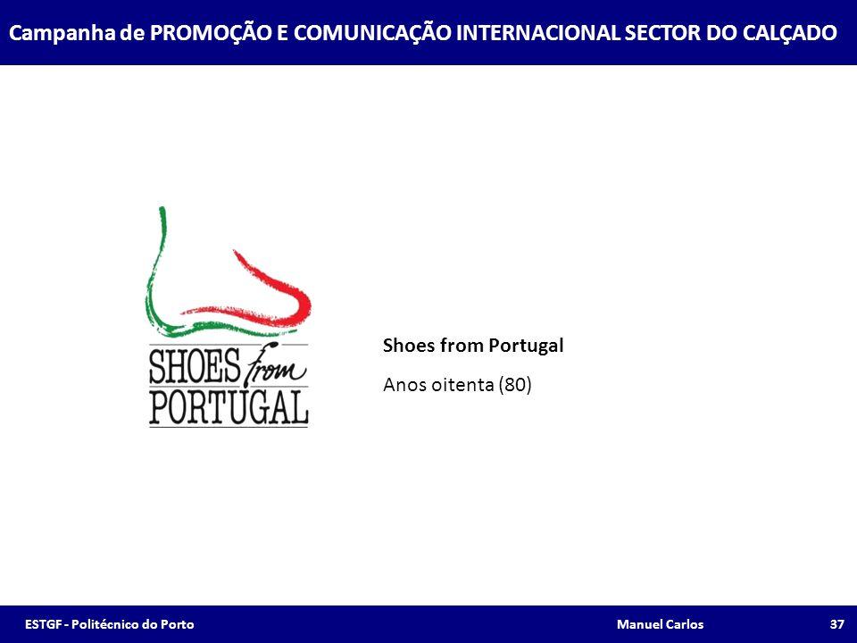Campanha de PROMOÇÃO E COMUNICAÇÃO INTERNACIONAL SECTOR DO CALÇADO Shoes from Portugal Anos oitenta (80) 37ESTGF - Politécnico do Porto Manuel Carlos
