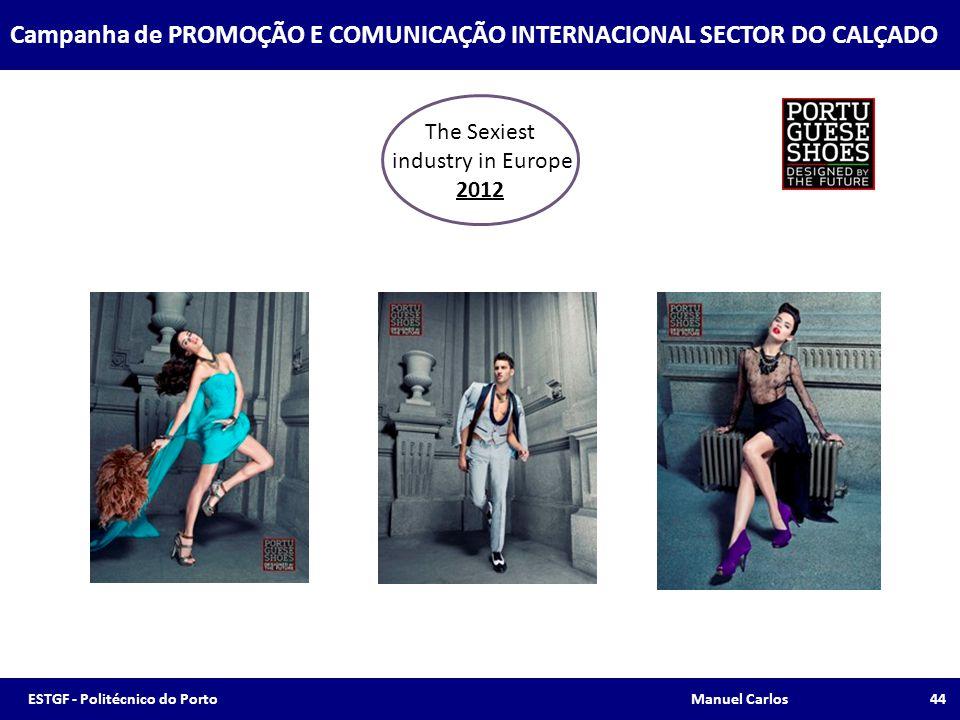 The Sexiest industry in Europe 2012 Campanha de PROMOÇÃO E COMUNICAÇÃO INTERNACIONAL SECTOR DO CALÇADO 44ESTGF - Politécnico do Porto Manuel Carlos