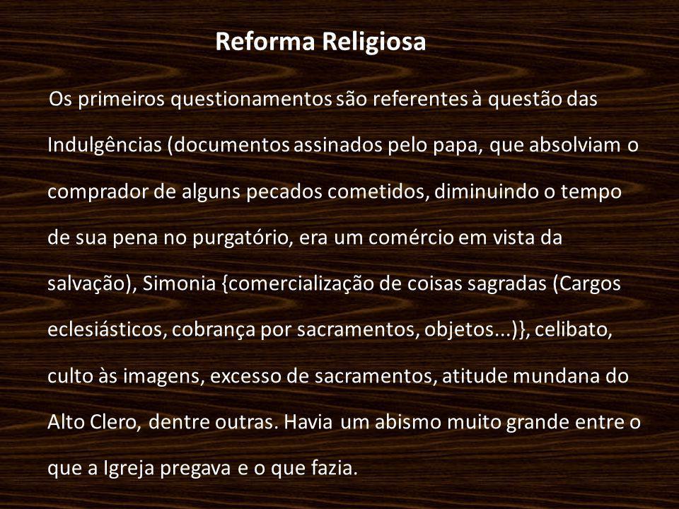 Reforma Religiosa Os primeiros questionamentos são referentes à questão das Indulgências (documentos assinados pelo papa, que absolviam o comprador de