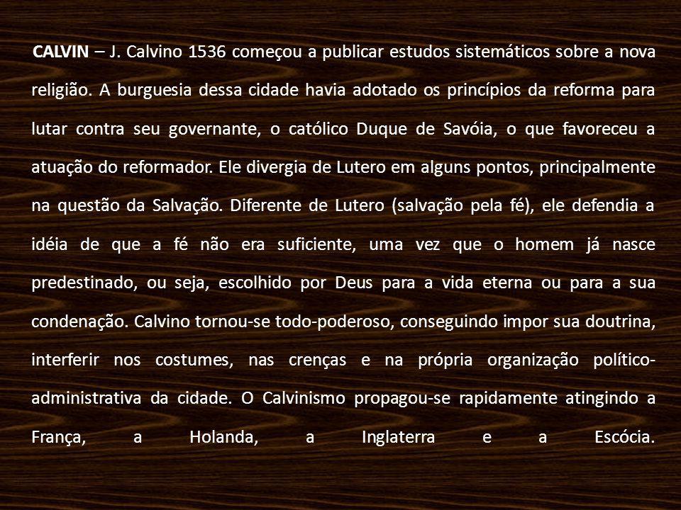 CALVIN – J. Calvino 1536 começou a publicar estudos sistemáticos sobre a nova religião. A burguesia dessa cidade havia adotado os princípios da reform