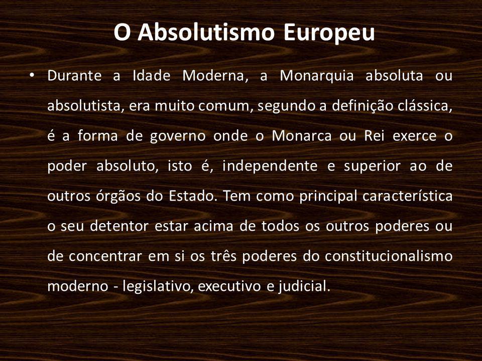 O Absolutismo Europeu Durante a Idade Moderna, a Monarquia absoluta ou absolutista, era muito comum, segundo a definição clássica, é a forma de govern