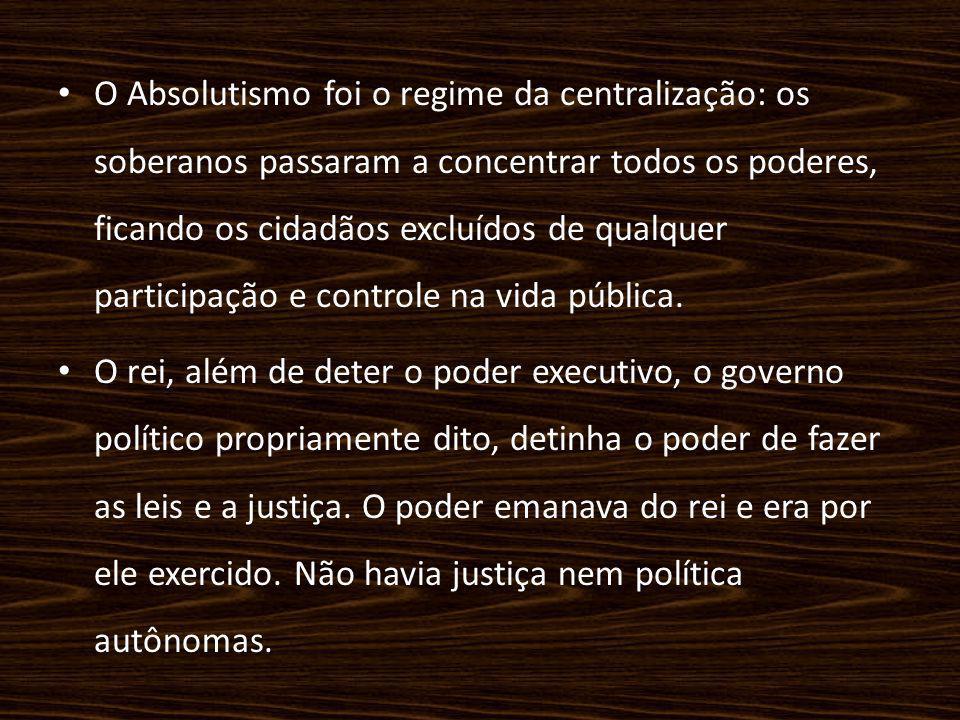 O Absolutismo foi o regime da centralização: os soberanos passaram a concentrar todos os poderes, ficando os cidadãos excluídos de qualquer participaç