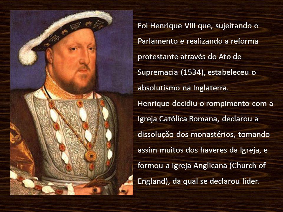 Foi Henrique VIII que, sujeitando o Parlamento e realizando a reforma protestante através do Ato de Supremacia (1534), estabeleceu o absolutismo na In