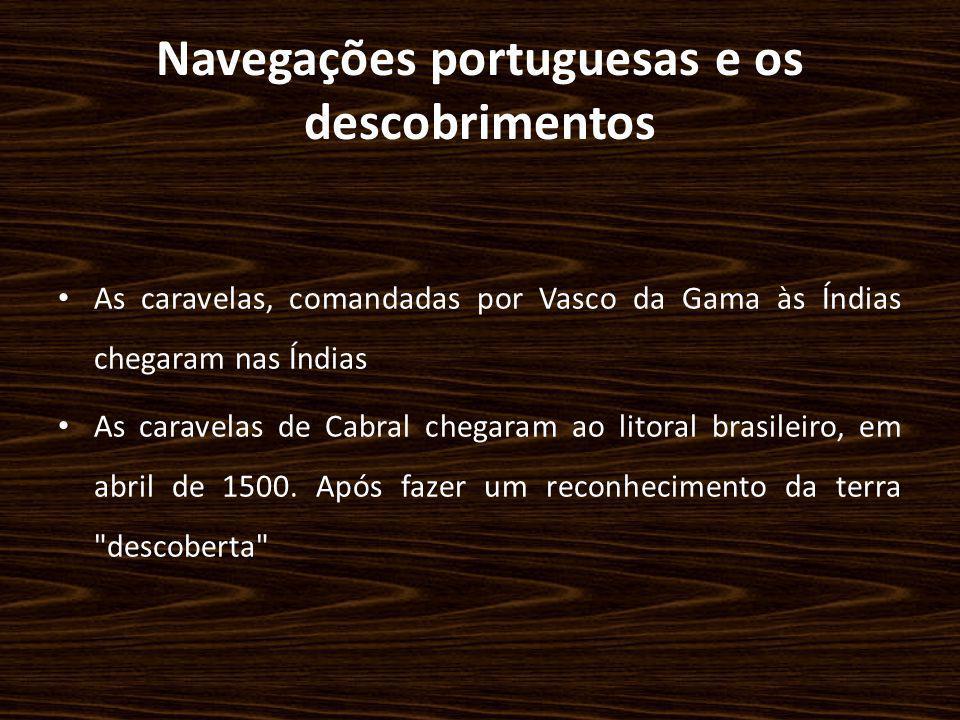 Navegações portuguesas e os descobrimentos As caravelas, comandadas por Vasco da Gama às Índias chegaram nas Índias As caravelas de Cabral chegaram ao