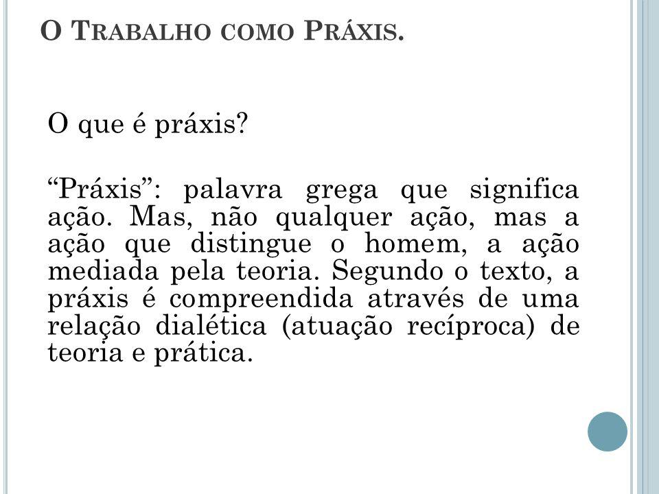 Marx define a Práxis como atividade prático-crítica, isto é, como atividade humana perceptível em que se resolve o real concebido subjetivamente.