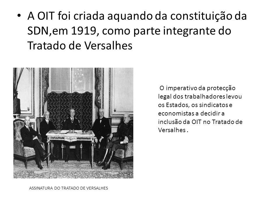 A OIT foi criada aquando da constituição da SDN,em 1919, como parte integrante do Tratado de Versalhes O imperativo da protecção legal dos trabalhadores levou os Estados, os sindicatos e economistas a decidir a inclusão da OIT no Tratado de Versalhes.