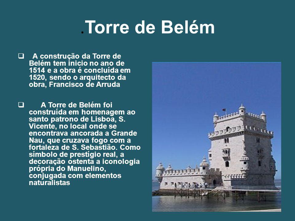 Torre de Belém  A construção da Torre de Belém tem inicio no ano de 1514 e a obra é concluída em 1520, sendo o arquitecto da obra, Francisco de Arruda  A Torre de Belém foi construída em homenagem ao santo patrono de Lisboa, S.