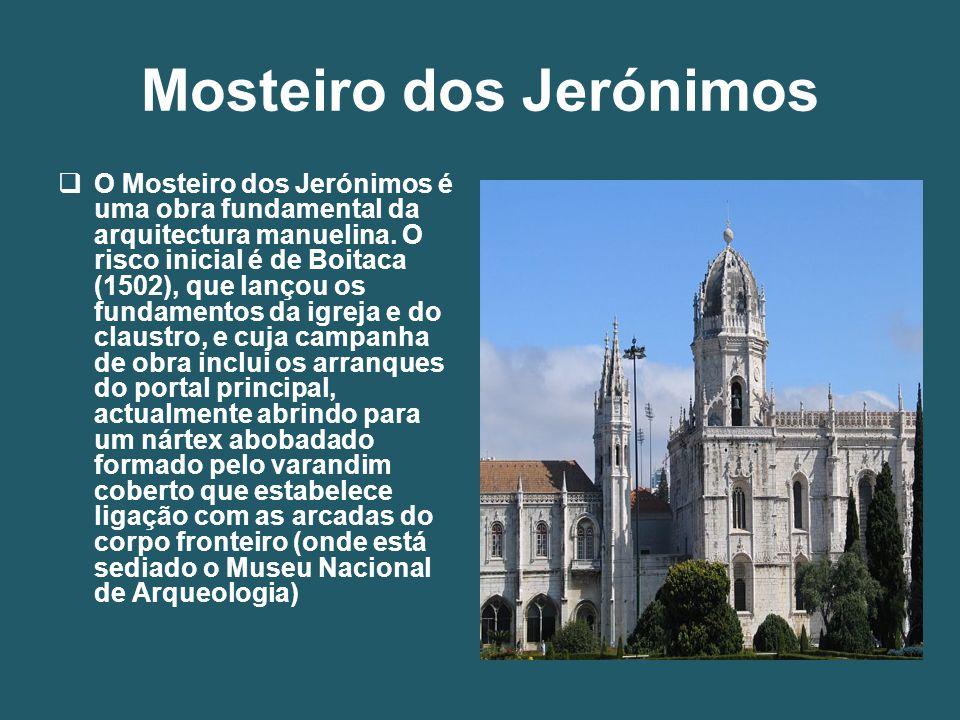 Mosteiro dos Jerónimos  O Mosteiro dos Jerónimos é uma obra fundamental da arquitectura manuelina. O risco inicial é de Boitaca (1502), que lançou os