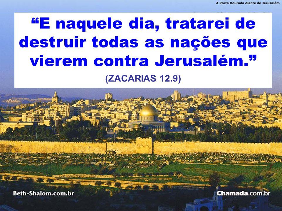 E naquele dia, tratarei de destruir todas as nações que vierem contra Jerusalém. (ZACARIAS 12.9)