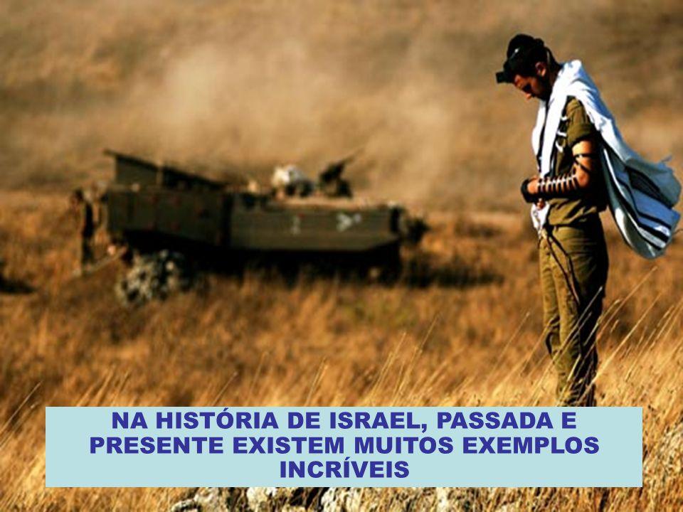 NA HISTÓRIA DE ISRAEL, PASSADA E PRESENTE EXISTEM MUITOS EXEMPLOS INCRÍVEIS