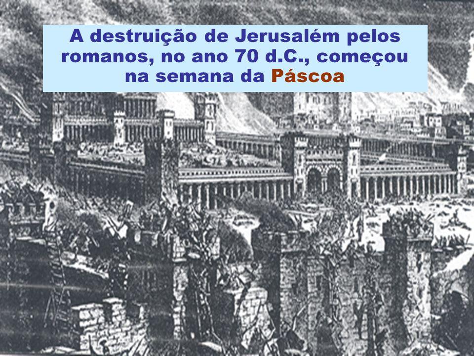 A destruição de Jerusalém pelos romanos, no ano 70 d.C., começou na semana da Páscoa