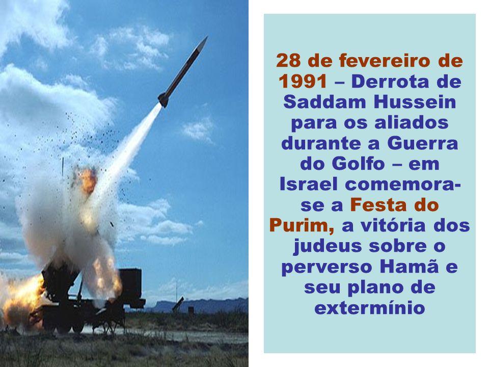 28 de fevereiro de 1991 – Derrota de Saddam Hussein para os aliados durante a Guerra do Golfo – em Israel comemora- se a Festa do Purim, a vitória dos judeus sobre o perverso Hamã e seu plano de extermínio
