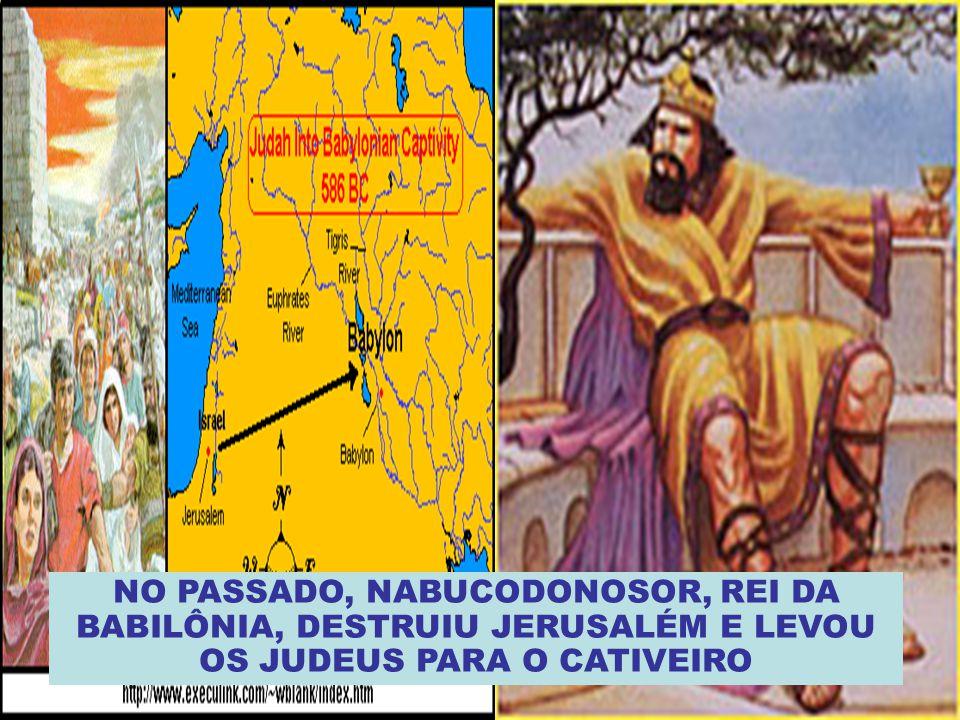 NO PASSADO, NABUCODONOSOR, REI DA BABILÔNIA, DESTRUIU JERUSALÉM E LEVOU OS JUDEUS PARA O CATIVEIRO
