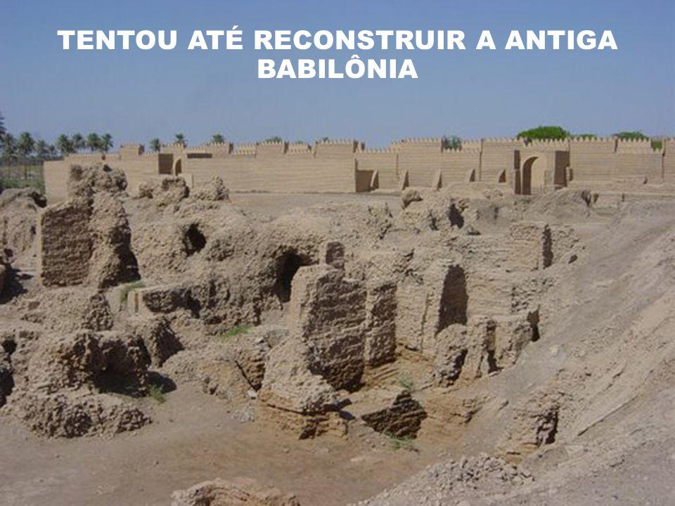 TENTOU ATÉ RECONSTRUIR A ANTIGA BABILÔNIA