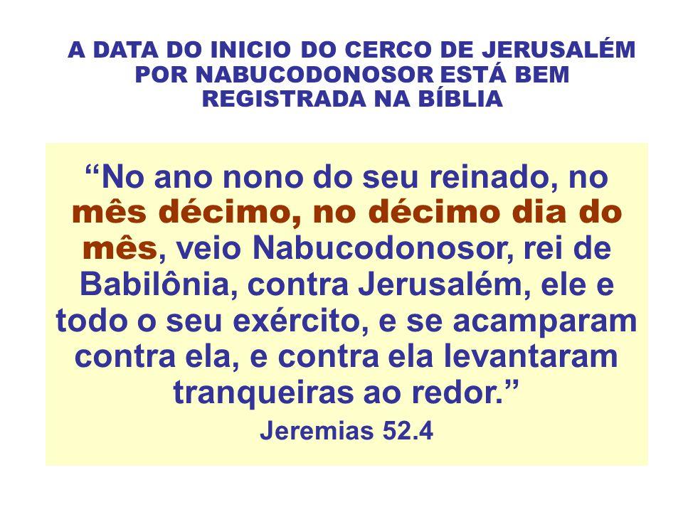 No ano nono do seu reinado, no mês décimo, no décimo dia do mês, veio Nabucodonosor, rei de Babilônia, contra Jerusalém, ele e todo o seu exército, e se acamparam contra ela, e contra ela levantaram tranqueiras ao redor. Jeremias 52.4 A DATA DO INICIO DO CERCO DE JERUSALÉM POR NABUCODONOSOR ESTÁ BEM REGISTRADA NA BÍBLIA