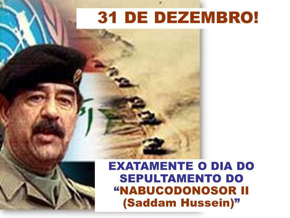 EXATAMENTE O DIA DO SEPULTAMENTO DO NABUCODONOSOR II (Saddam Hussein) 31 DE DEZEMBRO!