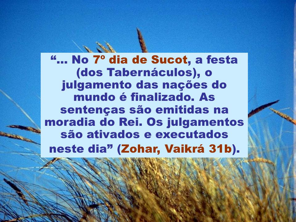 … No 7º dia de Sucot, a festa (dos Tabernáculos), o julgamento das nações do mundo é finalizado.