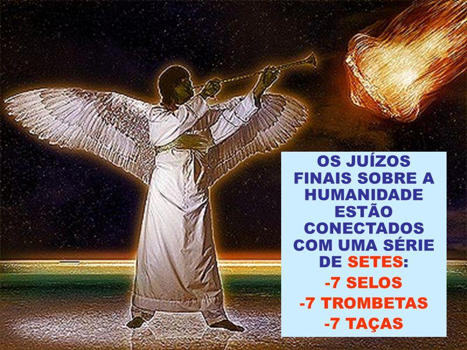 OS JUÍZOS FINAIS SOBRE A HUMANIDADE ESTÃO CONECTADOS COM UMA SÉRIE DE SETES: -7 SELOS -7 TROMBETAS -7 TAÇAS
