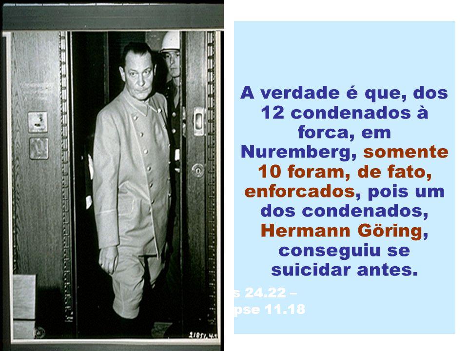 A verdade é que, dos 12 condenados à forca, em Nuremberg, somente 10 foram, de fato, enforcados, pois um dos condenados, Hermann Göring, conseguiu se suicidar antes.