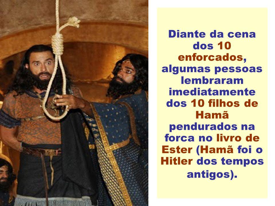 Diante da cena dos 10 enforcados, algumas pessoas lembraram imediatamente dos 10 filhos de Hamã pendurados na forca no livro de Ester (Hamã foi o Hitler dos tempos antigos).