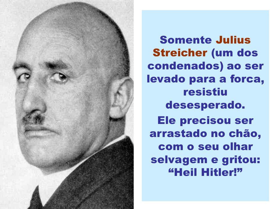 Somente Julius Streicher (um dos condenados) ao ser levado para a forca, resistiu desesperado.