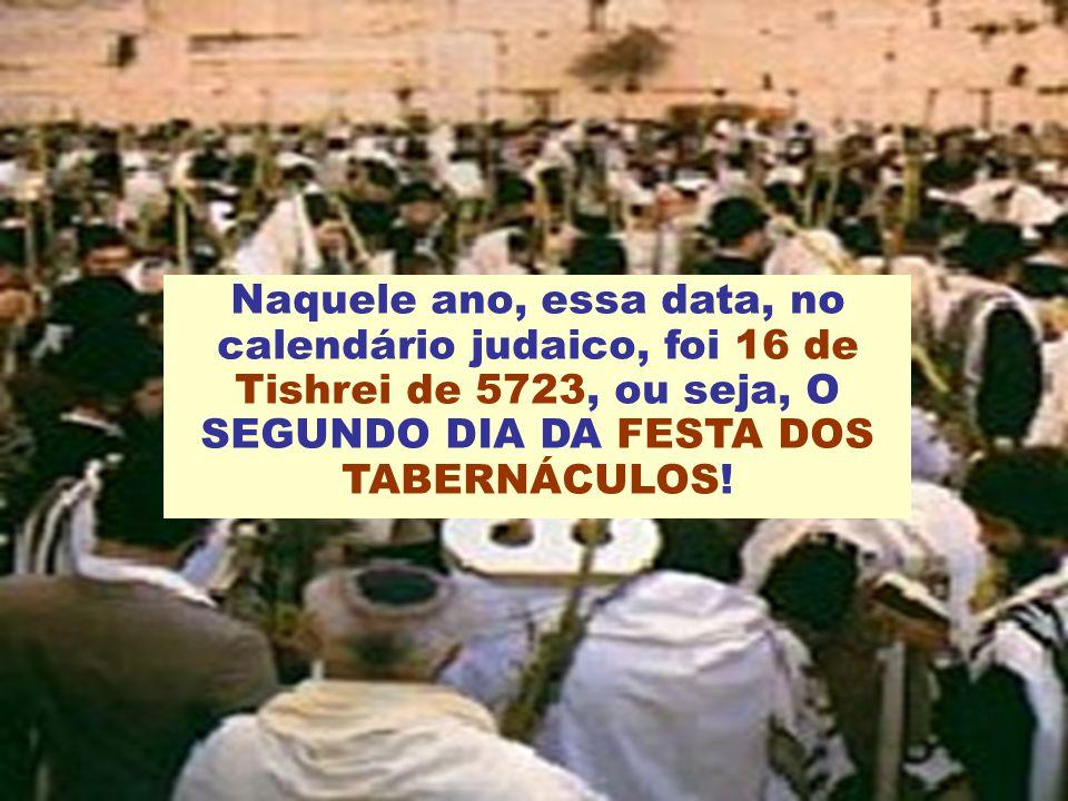 Naquele ano, essa data, no calendário judaico, foi 16 de Tishrei de 5723, ou seja, O SEGUNDO DIA DA FESTA DOS TABERNÁCULOS!