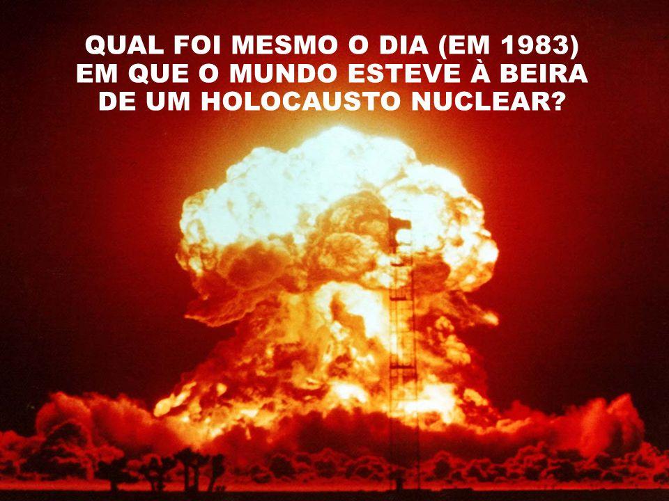 QUAL FOI MESMO O DIA (EM 1983) EM QUE O MUNDO ESTEVE À BEIRA DE UM HOLOCAUSTO NUCLEAR?