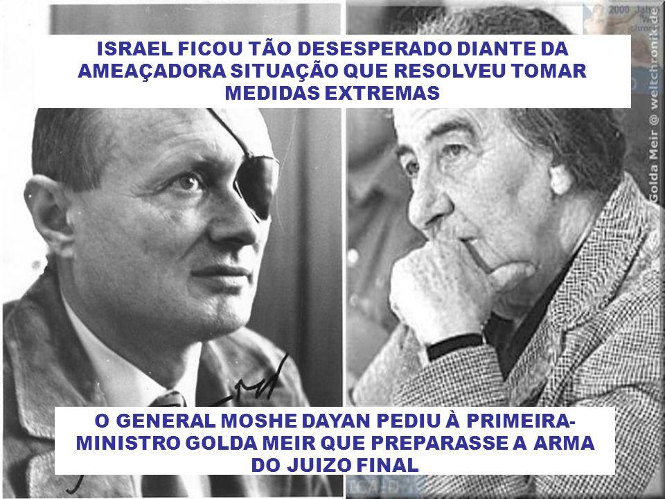 ISRAEL FICOU TÃO DESESPERADO DIANTE DA AMEAÇADORA SITUAÇÃO QUE RESOLVEU TOMAR MEDIDAS EXTREMAS O GENERAL MOSHE DAYAN PEDIU À PRIMEIRA- MINISTRO GOLDA MEIR QUE PREPARASSE A ARMA DO JUIZO FINAL