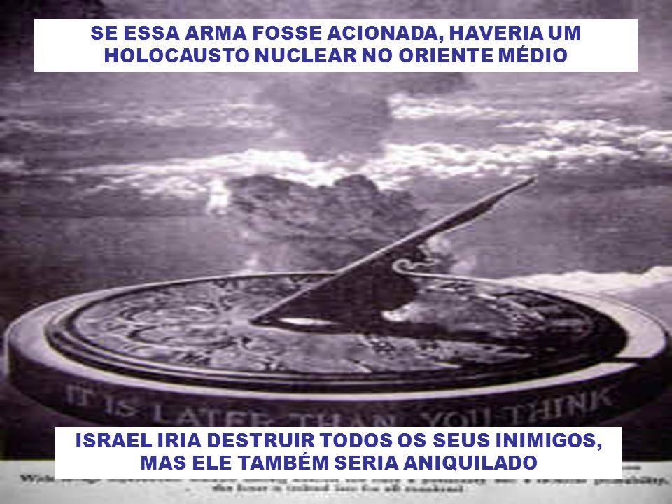 SE ESSA ARMA FOSSE ACIONADA, HAVERIA UM HOLOCAUSTO NUCLEAR NO ORIENTE MÉDIO ISRAEL IRIA DESTRUIR TODOS OS SEUS INIMIGOS, MAS ELE TAMBÉM SERIA ANIQUILADO