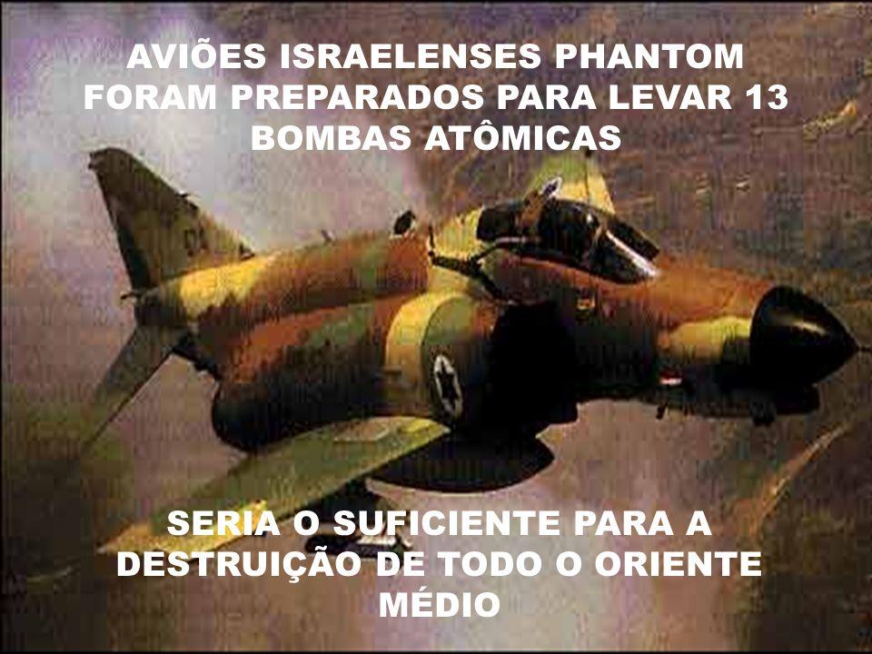 AVIÕES ISRAELENSES PHANTOM FORAM PREPARADOS PARA LEVAR 13 BOMBAS ATÔMICAS SERIA O SUFICIENTE PARA A DESTRUIÇÃO DE TODO O ORIENTE MÉDIO
