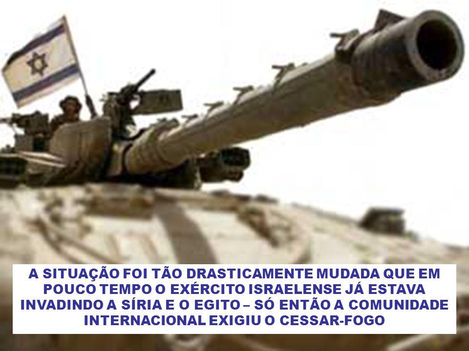 A SITUAÇÃO FOI TÃO DRASTICAMENTE MUDADA QUE EM POUCO TEMPO O EXÉRCITO ISRAELENSE JÁ ESTAVA INVADINDO A SÍRIA E O EGITO – SÓ ENTÃO A COMUNIDADE INTERNACIONAL EXIGIU O CESSAR-FOGO