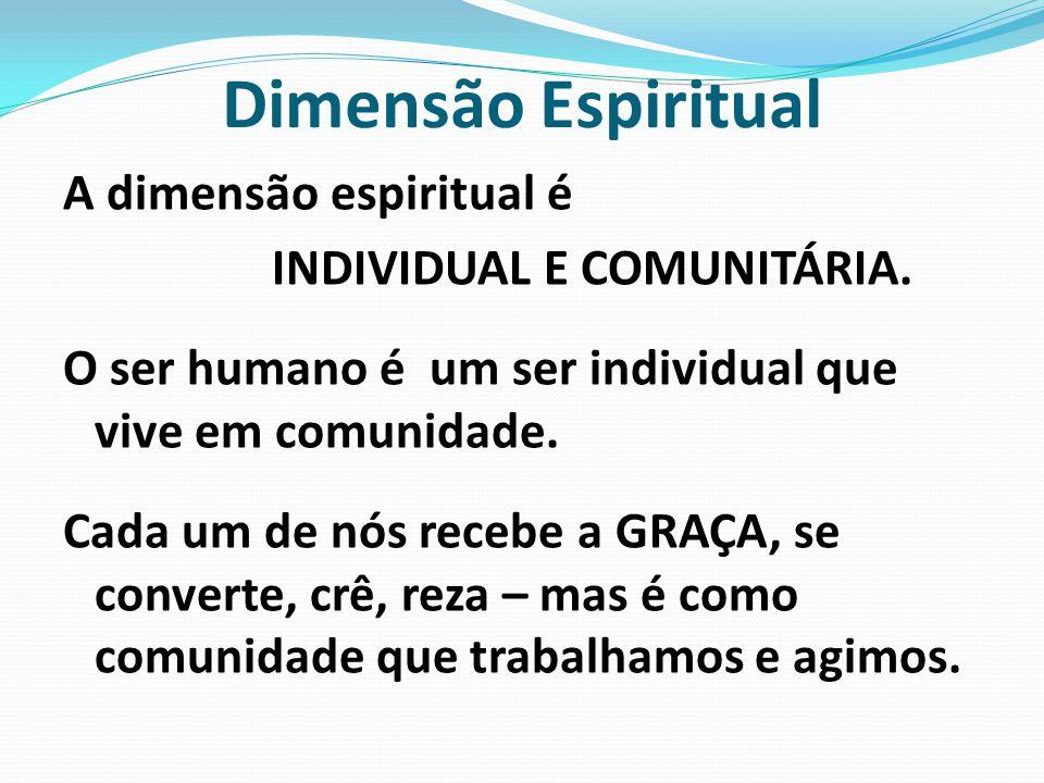 Dimensão Espiritual A dimensão espiritual é INDIVIDUAL E COMUNITÁRIA. O ser humano é um ser individual que vive em comunidade. Cada um de nós recebe a