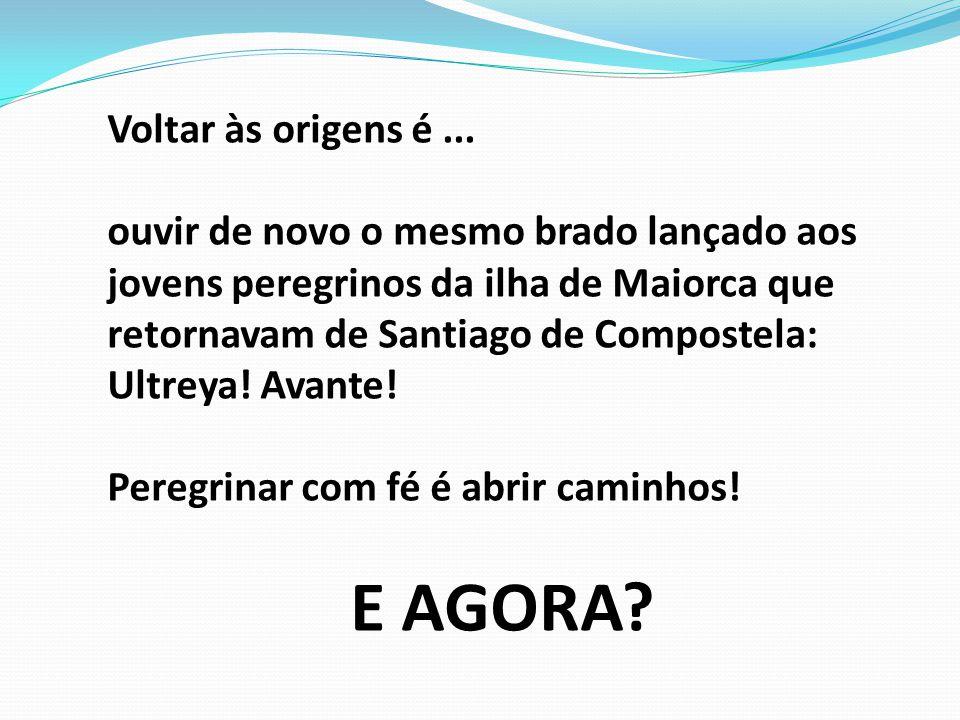 Voltar às origens é... ouvir de novo o mesmo brado lançado aos jovens peregrinos da ilha de Maiorca que retornavam de Santiago de Compostela: Ultreya!