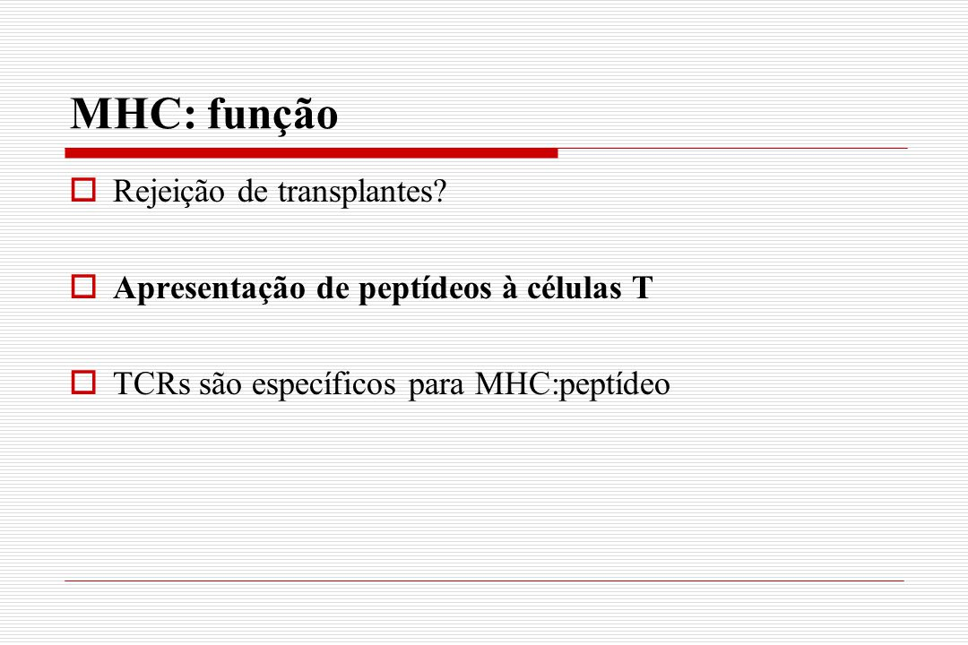 MHC: função  Rejeição de transplantes?  Apresentação de peptídeos à células T  TCRs são específicos para MHC:peptídeo