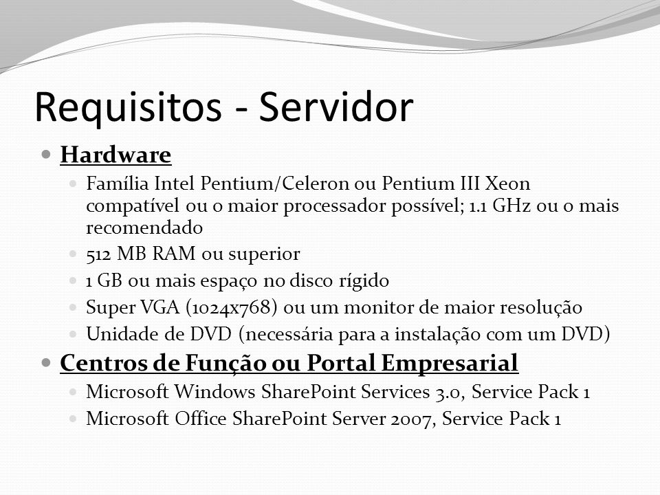Requisitos - Servidor Hardware Família Intel Pentium/Celeron ou Pentium III Xeon compatível ou o maior processador possível; 1.1 GHz ou o mais recomen