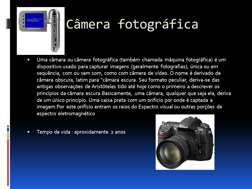 Câmera fotográfica  Uma câmara ou câmera fotográfica (também chamada máquina fotográfica) é um dispositivo usado para capturar imagens (geralmente fo
