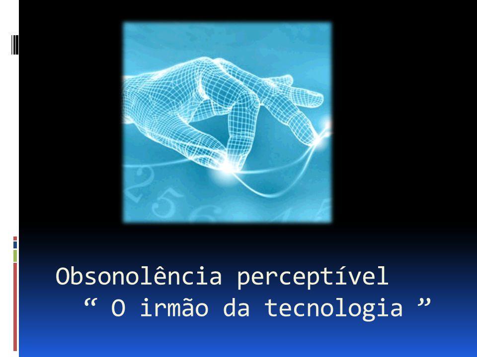 """Obsonolência perceptível """" O irmão da tecnologia """""""