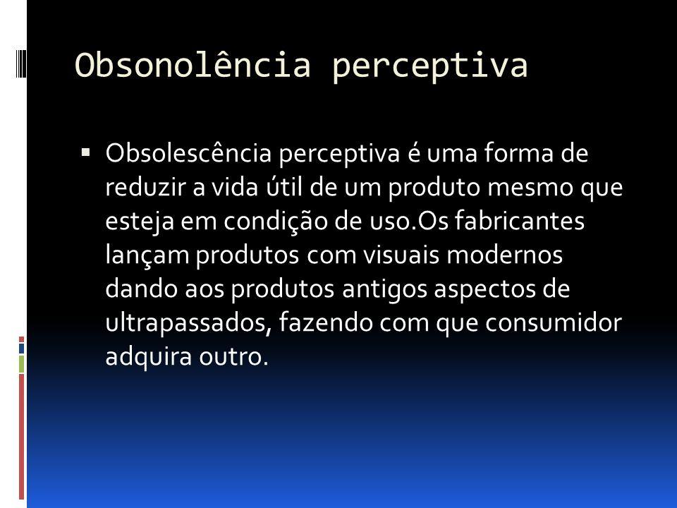 Obsonolência perceptiva  Obsolescência perceptiva é uma forma de reduzir a vida útil de um produto mesmo que esteja em condição de uso.Os fabricantes