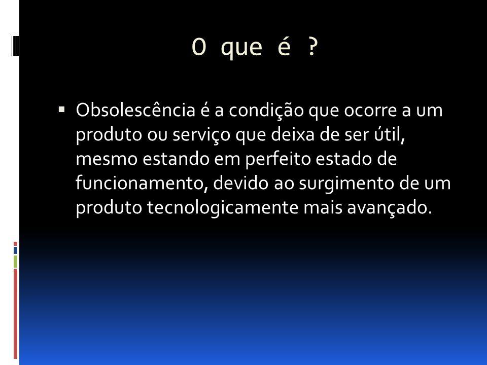 O que é ?  Obsolescência é a condição que ocorre a um produto ou serviço que deixa de ser útil, mesmo estando em perfeito estado de funcionamento, de