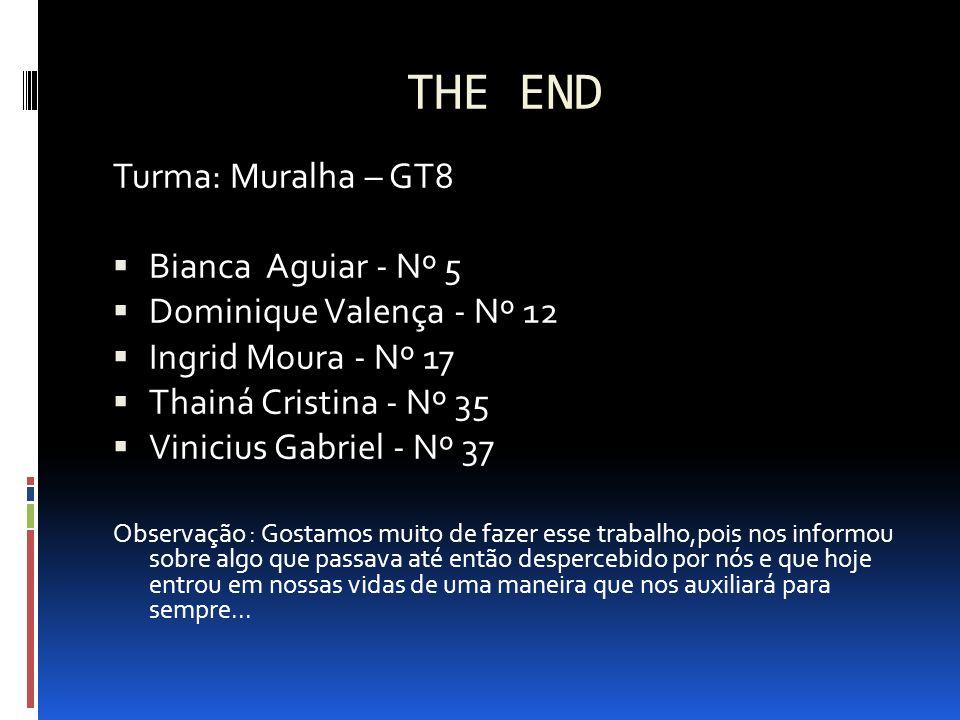 THE END Turma: Muralha – GT8  Bianca Aguiar - Nº 5  Dominique Valença - Nº 12  Ingrid Moura - Nº 17  Thainá Cristina - Nº 35  Vinicius Gabriel -