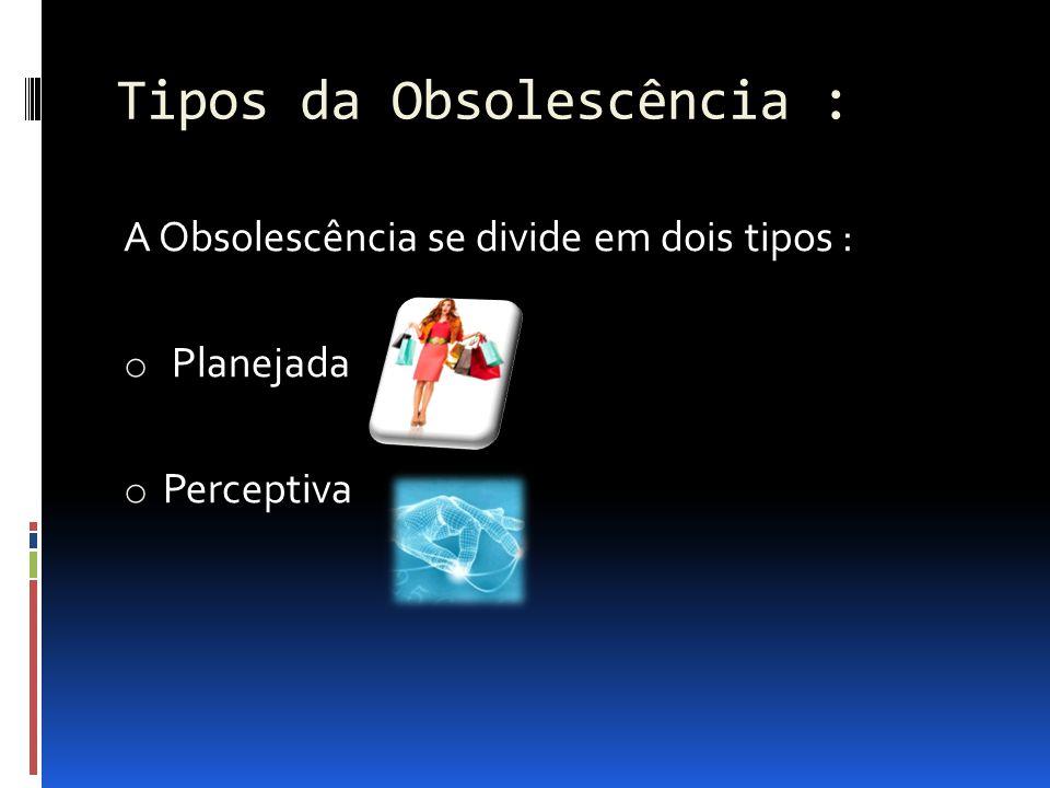 Tipos da Obsolescência : A Obsolescência se divide em dois tipos : o Planejada o Perceptiva